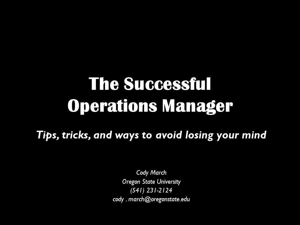 The Successful Operations Manager Tips, tricks, and ways to avoid losing your mind Cody March Oregon State University (541) cody.