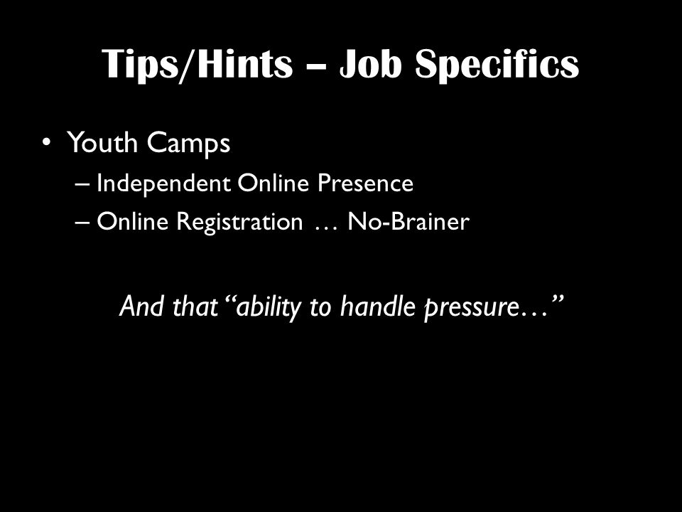 Tips/Hints – Job Specifics Youth Camps – Independent Online Presence – Online Registration … No-Brainer And that ability to handle pressure…