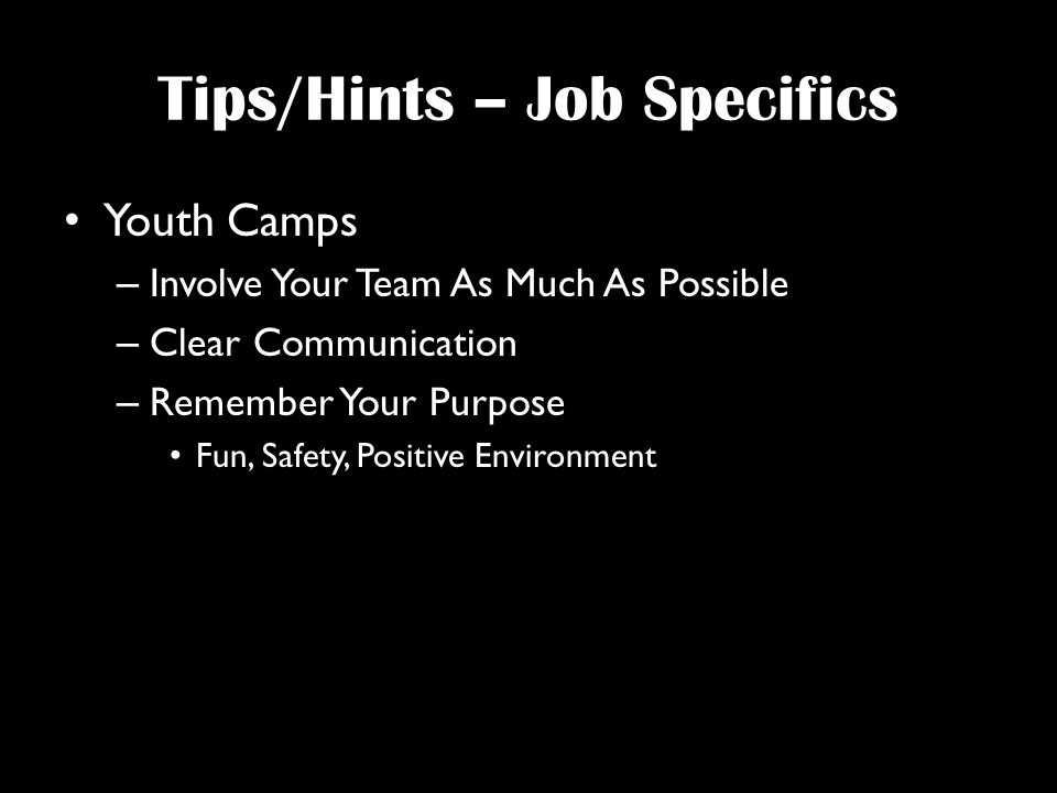 Tips/Hints – Job Specifics Youth Camps – Involve Your Team As Much As Possible – Clear Communication – Remember Your Purpose Fun, Safety, Positive Environment