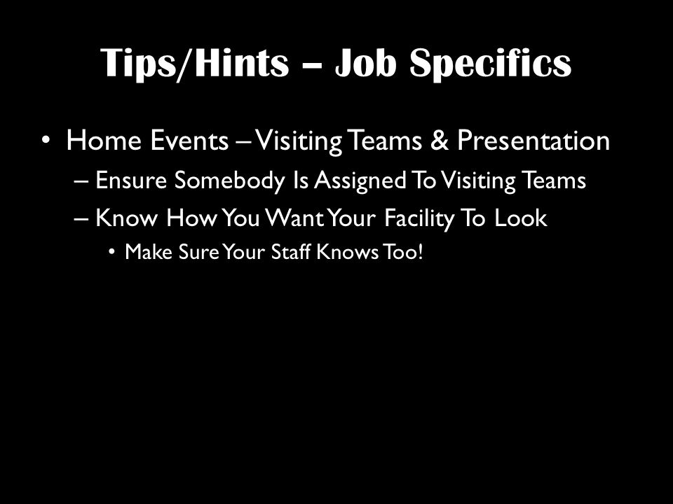 Tips/Hints – Job Specifics Home Events – Visiting Teams & Presentation – Ensure Somebody Is Assigned To Visiting Teams – Know How You Want Your Facility To Look Make Sure Your Staff Knows Too!