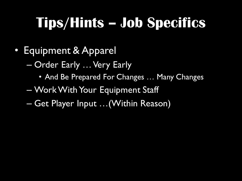 Tips/Hints – Job Specifics Equipment & Apparel – Order Early … Very Early And Be Prepared For Changes … Many Changes – Work With Your Equipment Staff – Get Player Input …(Within Reason)