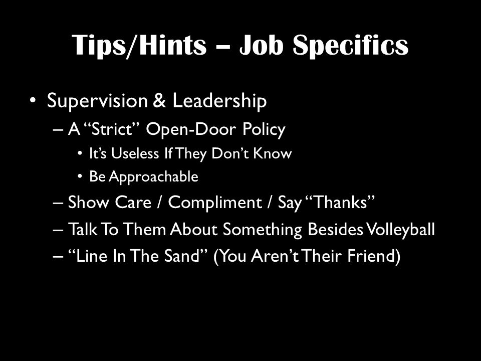 Tips/Hints – Job Specifics Supervision & Leadership – A Strict Open-Door Policy It's Useless If They Don't Know Be Approachable – Show Care / Compliment / Say Thanks – Talk To Them About Something Besides Volleyball – Line In The Sand (You Aren't Their Friend)