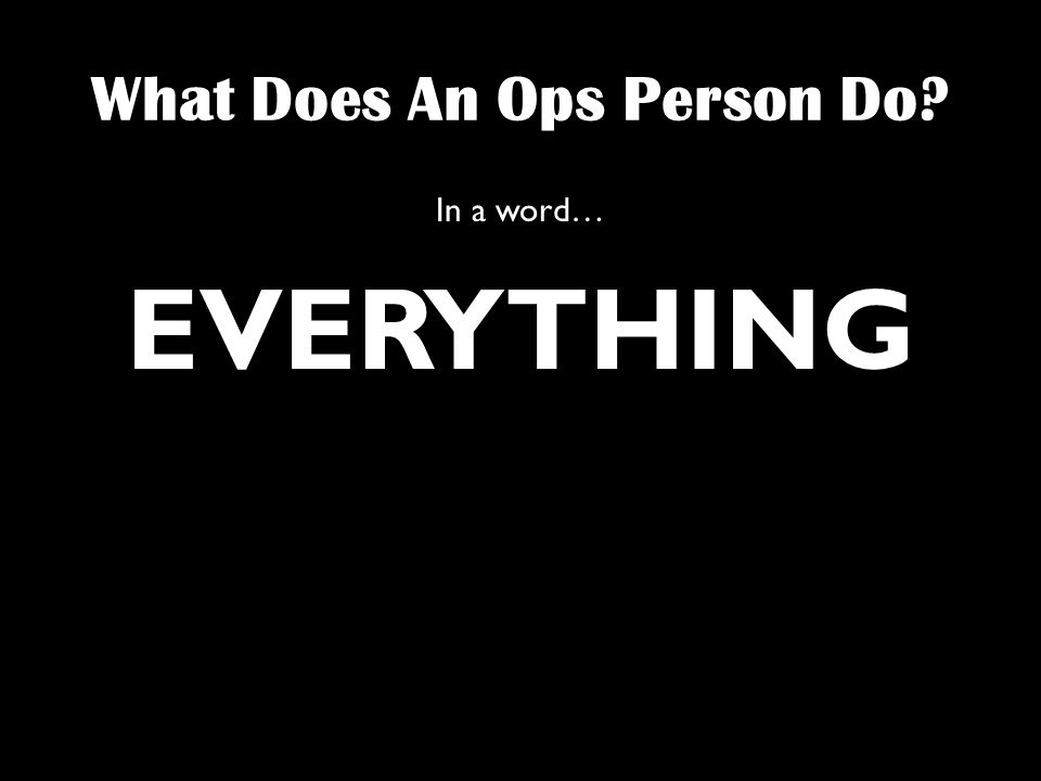 What Does An Ops Person Do In a word… EVERYTHING