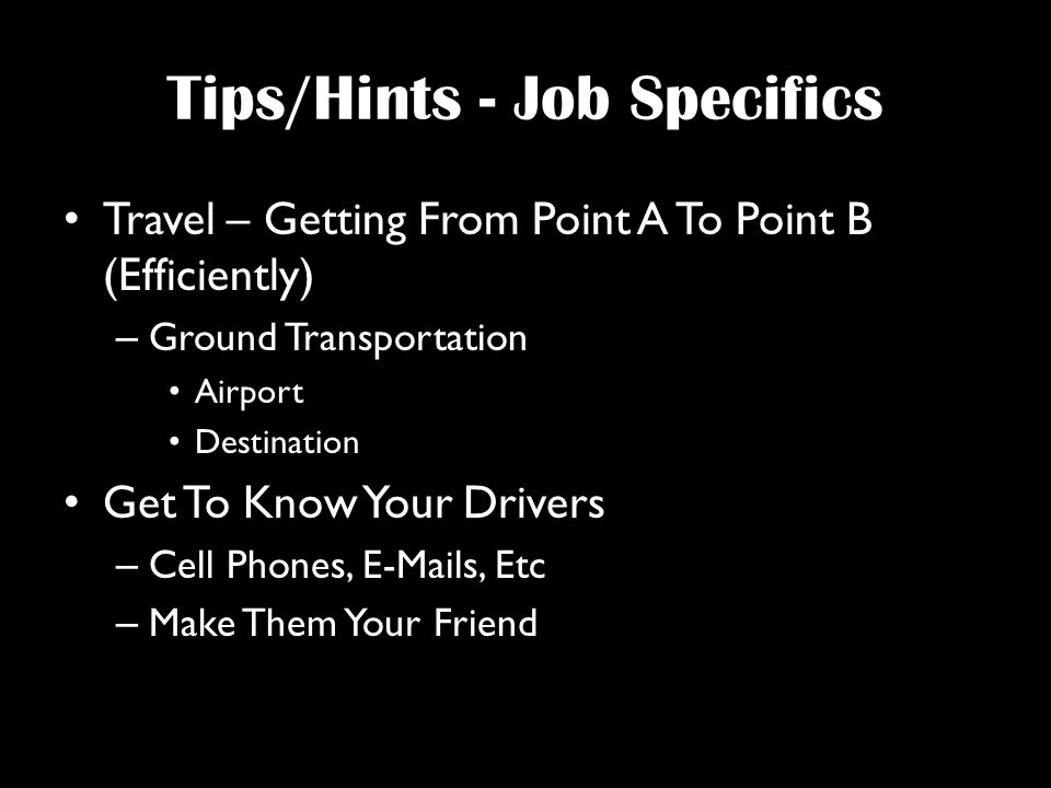 Tips/Hints - Job Specifics Travel – Getting From Point A To Point B (Efficiently) – Ground Transportation Airport Destination Get To Know Your Drivers – Cell Phones,  s, Etc – Make Them Your Friend