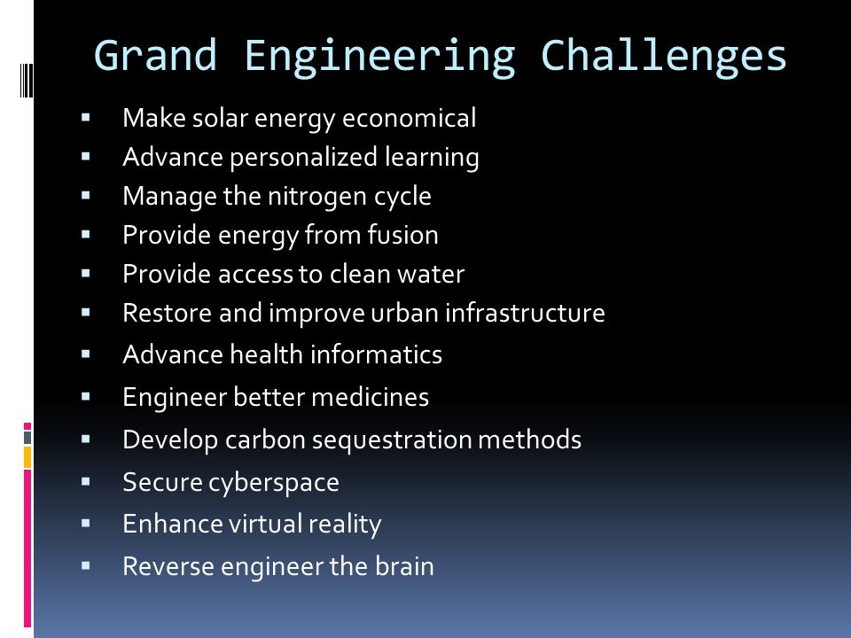 Grand Engineering Challenges  Make solar energy economical  Advance personalized learning  Manage the nitrogen cycle  Provide energy from fusion  Provide access to clean water  Restore and improve urban infrastructure  Advance health informatics  Engineer better medicines  Develop carbon sequestration methods  Secure cyberspace  Enhance virtual reality  Reverse engineer the brain