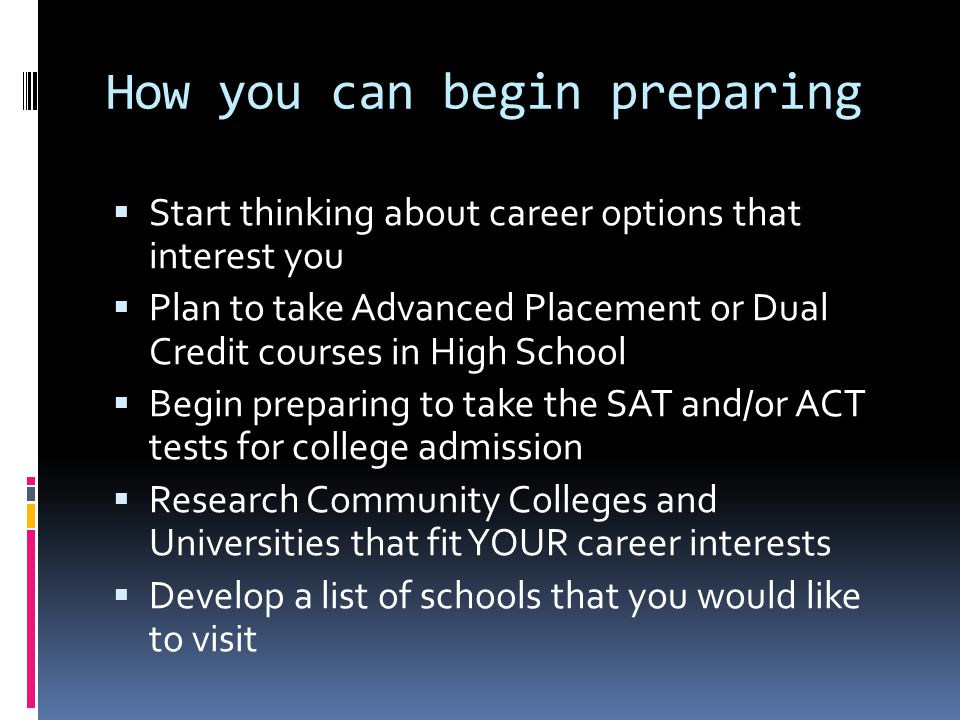 How you can begin preparing  Start thinking about career options that interest you  Plan to take Advanced Placement or Dual Credit courses in High School  Begin preparing to take the SAT and/or ACT tests for college admission  Research Community Colleges and Universities that fit YOUR career interests  Develop a list of schools that you would like to visit