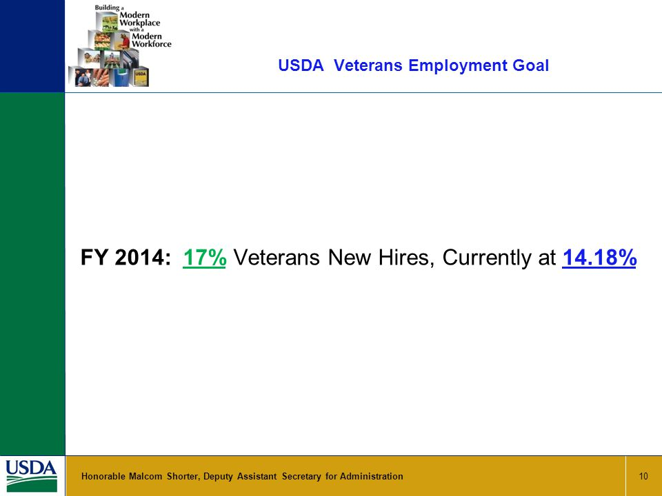 USDA Veterans Employment Goal 10 Honorable Malcom Shorter, Deputy Assistant Secretary for Administration FY 2014: 17% Veterans New Hires, Currently at 14.18%