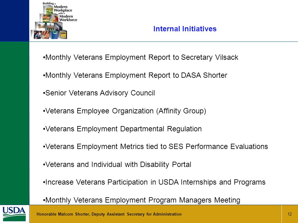Internal Initiatives 12 Honorable Malcom Shorter, Deputy Assistant Secretary for Administration Monthly Veterans Employment Report to Secretary Vilsack Monthly Veterans Employment Report to DASA Shorter Senior Veterans Advisory Council Veterans Employee Organization (Affinity Group) Veterans Employment Departmental Regulation Veterans Employment Metrics tied to SES Performance Evaluations Veterans and Individual with Disability Portal Increase Veterans Participation in USDA Internships and Programs Monthly Veterans Employment Program Managers Meeting