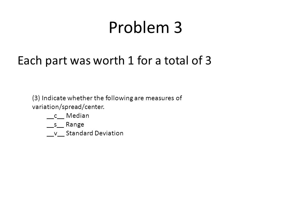 Problem 3 Each part was worth 1 for a total of 3 (3) Indicate whether the following are measures of variation/spread/center. __c__ Median __s__ Range