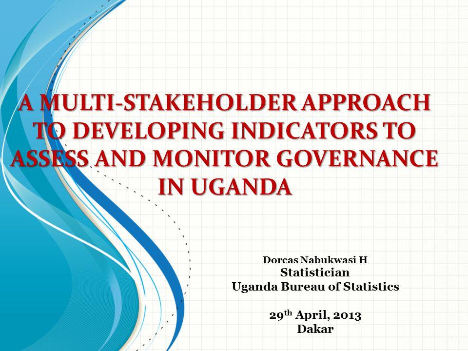 A MULTI-STAKEHOLDER APPROACH TO DEVELOPING INDICATORS TO ASSESS AND MONITOR GOVERNANCE IN UGANDA Dorcas Nabukwasi H Statistician Uganda Bureau of Stat