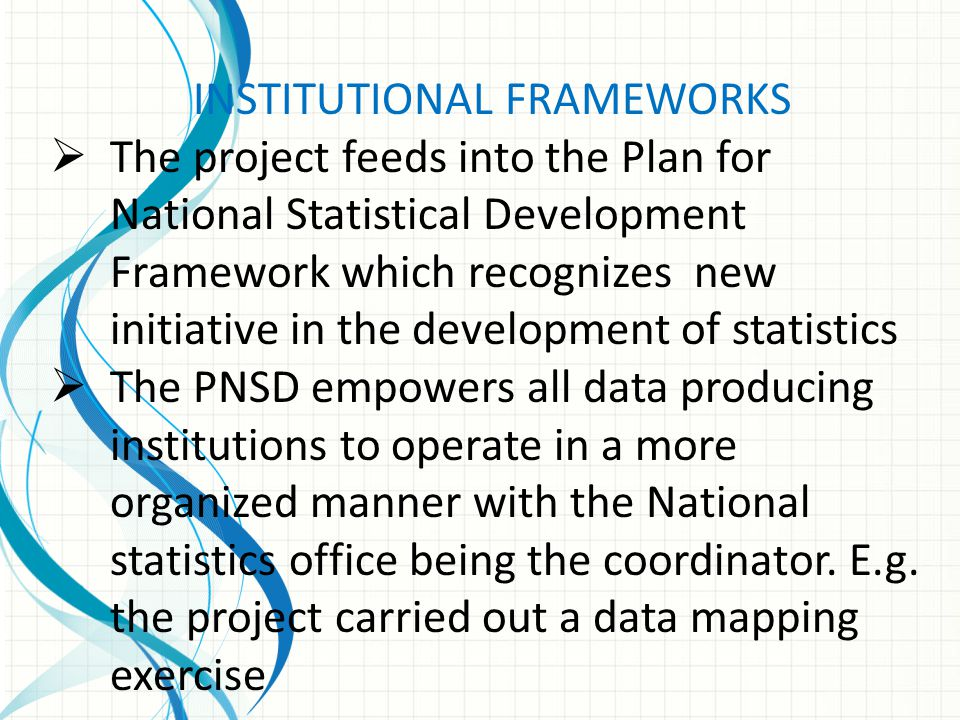 INSTITUTIONAL FRAMEWORKS  The project feeds into the Plan for National Statistical Development Framework which recognizes new initiative in the devel