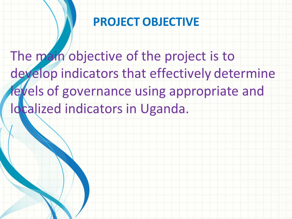 PROJECT OBJECTIVE The main objective of the project is to develop indicators that effectively determine levels of governance using appropriate and localized indicators in Uganda.