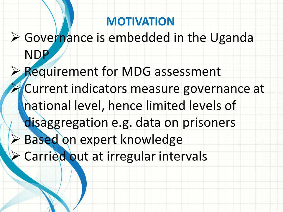 MOTIVATION  Governance is embedded in the Uganda NDP  Requirement for MDG assessment  Current indicators measure governance at national level, henc