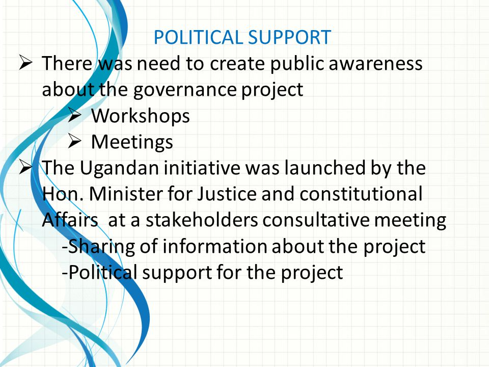 POLITICAL SUPPORT  There was need to create public awareness about the governance project  Workshops  Meetings  The Ugandan initiative was launche