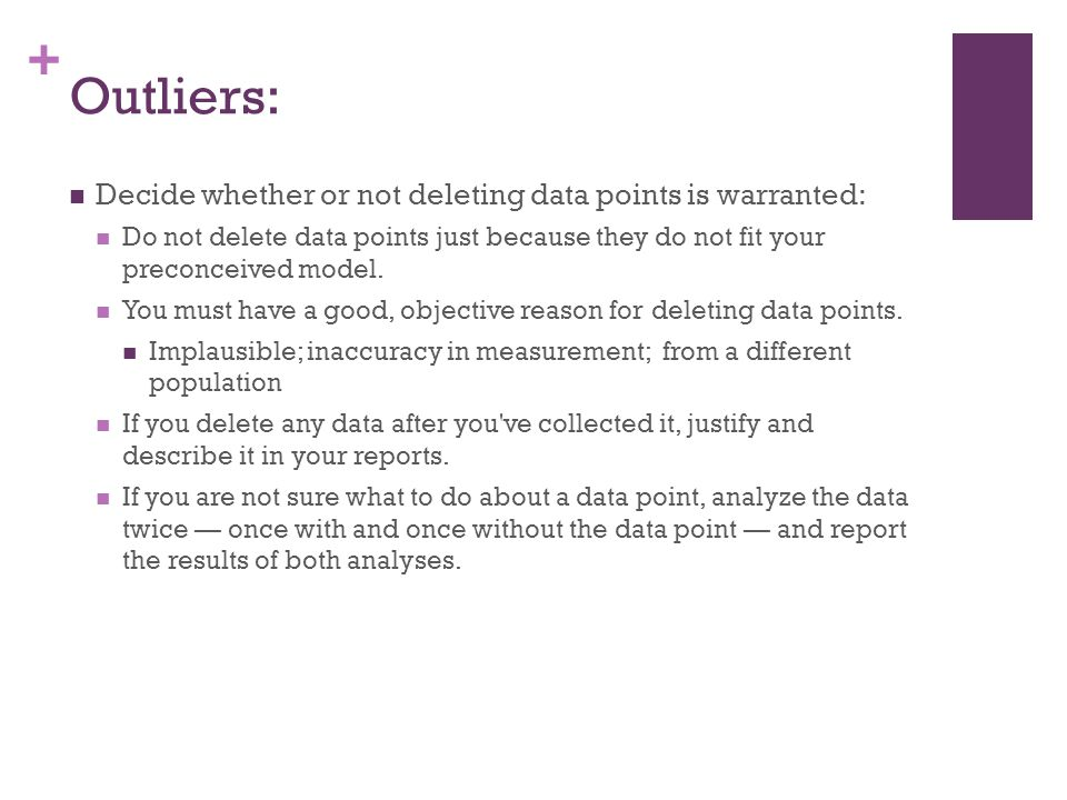 + Outliers: Decide whether or not deleting data points is warranted: Do not delete data points just because they do not fit your preconceived model.