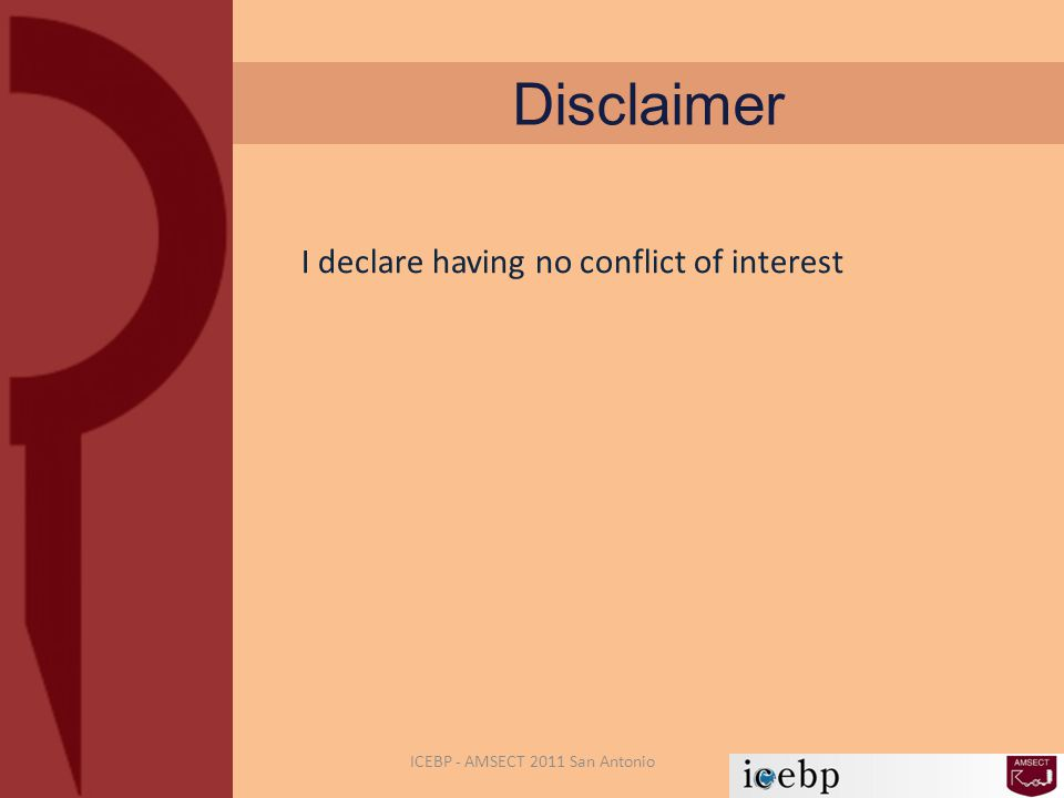 Disclaimer I declare having no conflict of interest ICEBP - AMSECT 2011 San Antonio