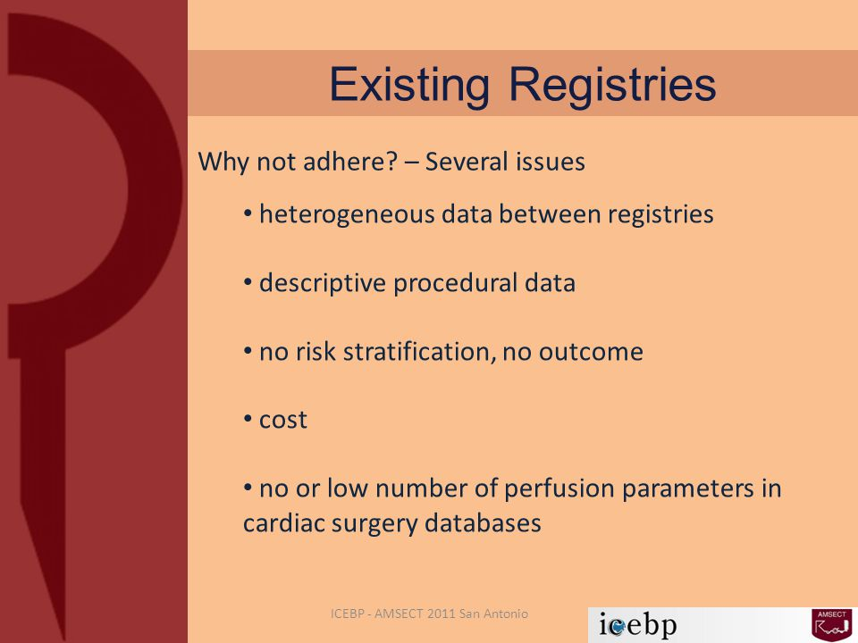 Existing Registries heterogeneous data between registries descriptive procedural data no risk stratification, no outcome cost no or low number of perfusion parameters in cardiac surgery databases ICEBP - AMSECT 2011 San Antonio Why not adhere.