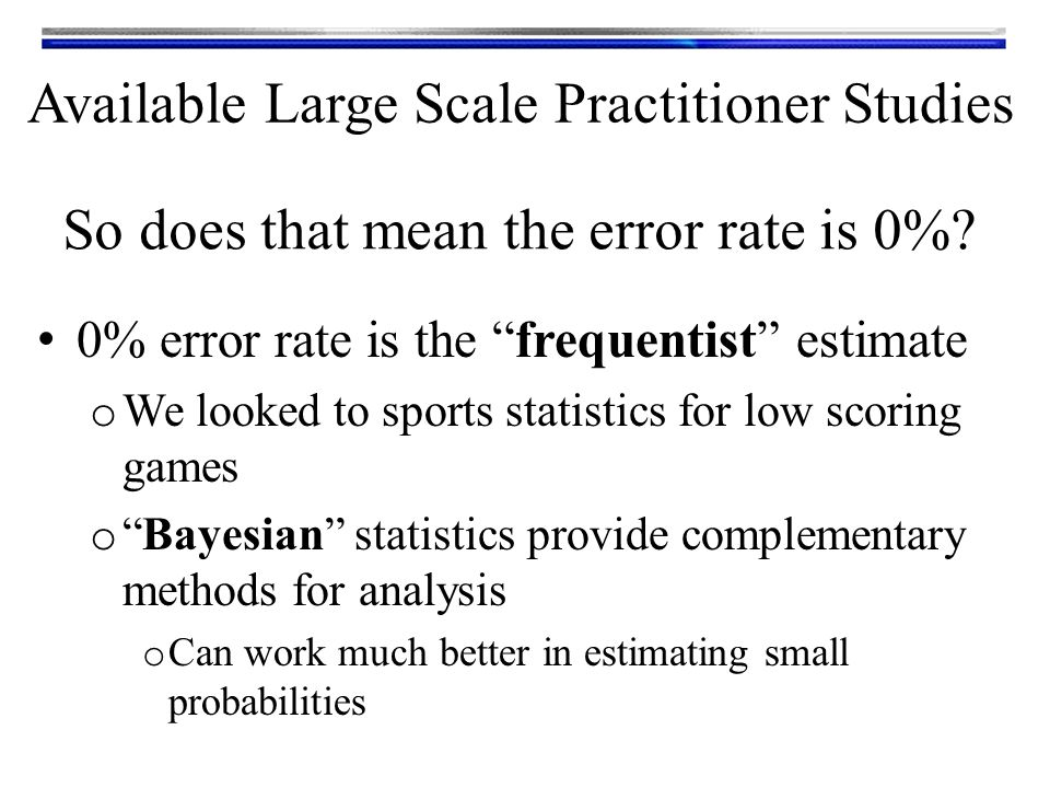 0% error rate is the frequentist estimate o We looked to sports statistics for low scoring games o Bayesian statistics provide complementary methods for analysis o Can work much better in estimating small probabilities So does that mean the error rate is 0%.