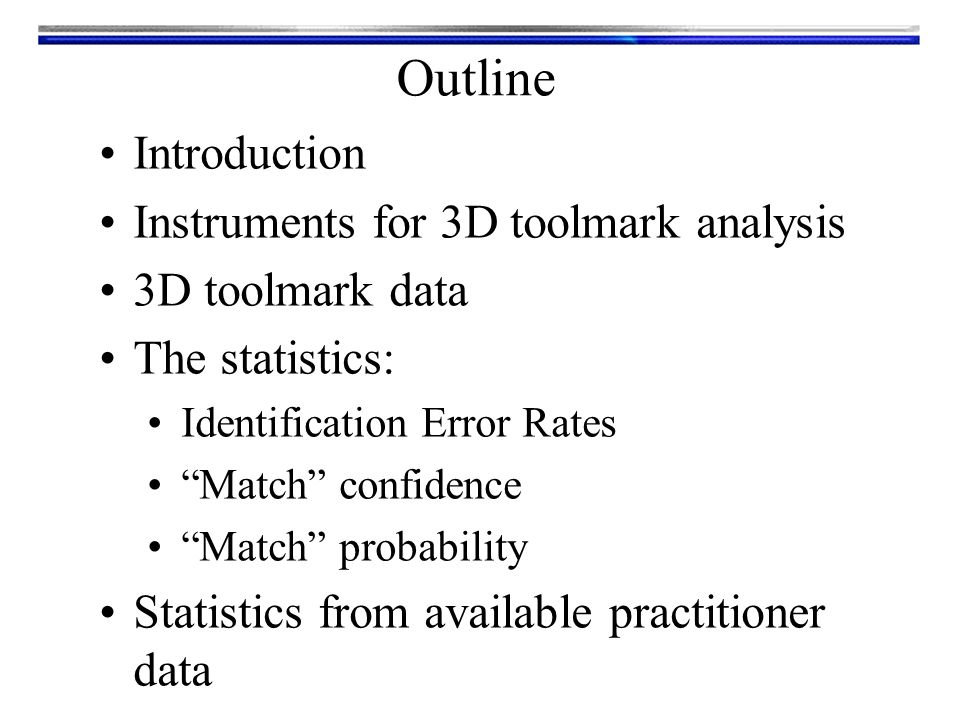 Outline Introduction Instruments for 3D toolmark analysis 3D toolmark data The statistics: Identification Error Rates Match confidence Match probability Statistics from available practitioner data