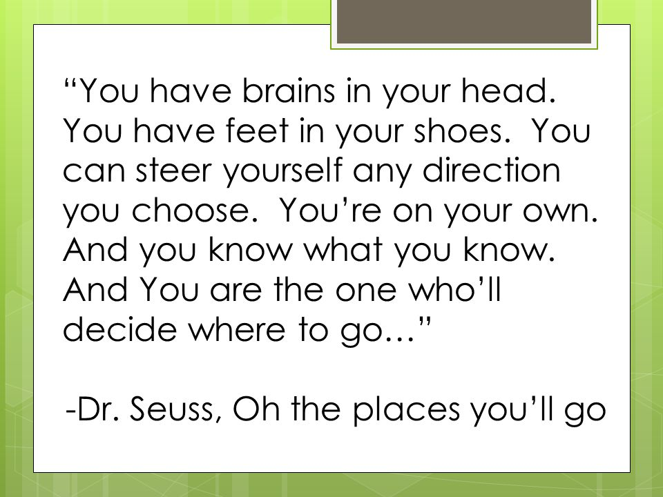 You have brains in your head. You have feet in your shoes.