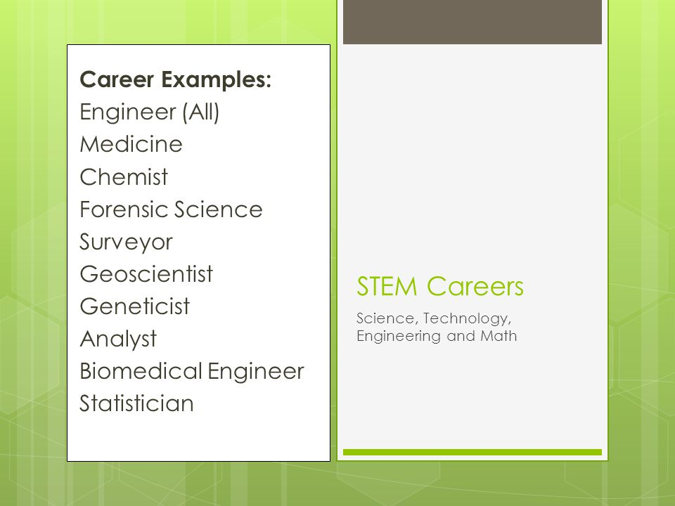 Career Examples: Engineer (All) Medicine Chemist Forensic Science Surveyor Geoscientist Geneticist Analyst Biomedical Engineer Statistician STEM Careers Science, Technology, Engineering and Math