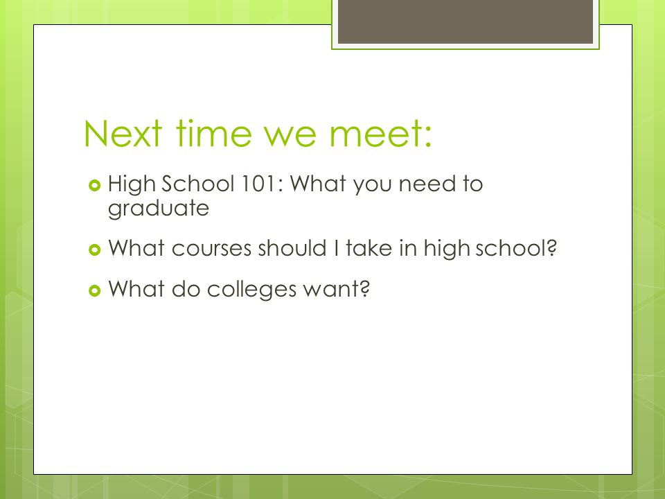 Next time we meet:  High School 101: What you need to graduate  What courses should I take in high school.