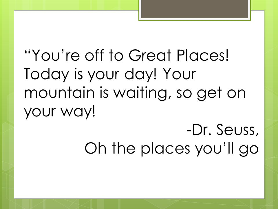 You're off to Great Places. Today is your day. Your mountain is waiting, so get on your way.