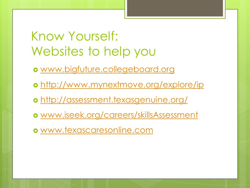 Know Yourself: Websites to help you  www.bigfuture.collegeboard.org www.bigfuture.collegeboard.org  http://www.mynextmove.org/explore/ip http://www.mynextmove.org/explore/ip  http://assessment.texasgenuine.org/ http://assessment.texasgenuine.org/  www.iseek.org/careers/skillsAssessment www.iseek.org/careers/skillsAssessment  www.texascaresonline.com www.texascaresonline.com