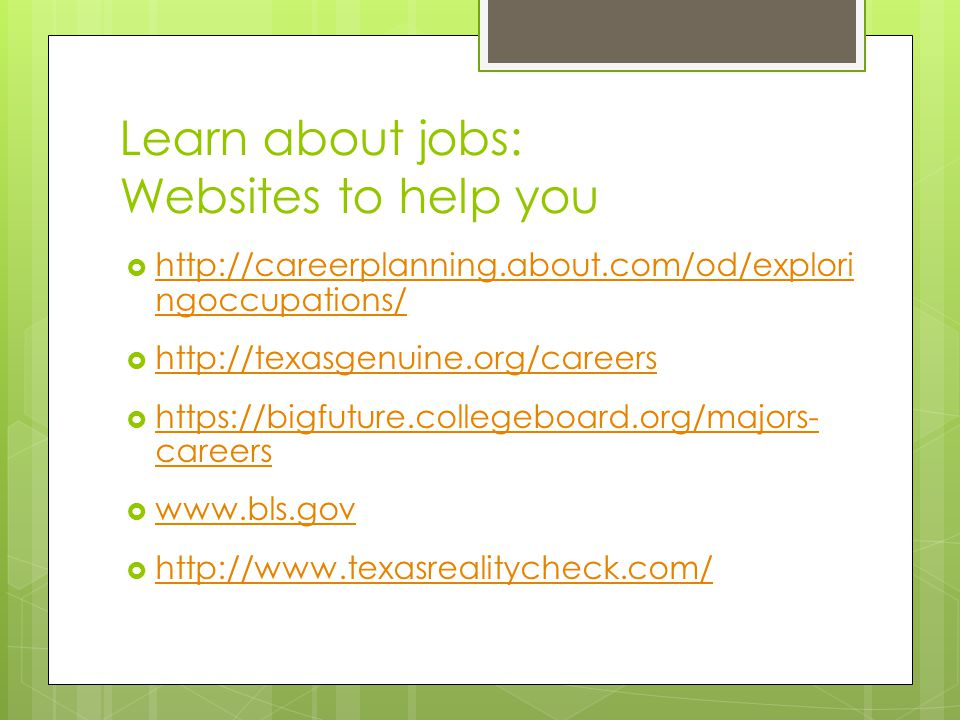 Learn about jobs: Websites to help you  http://careerplanning.about.com/od/explori ngoccupations/ http://careerplanning.about.com/od/explori ngoccupations/  http://texasgenuine.org/careers http://texasgenuine.org/careers  https://bigfuture.collegeboard.org/majors- careers https://bigfuture.collegeboard.org/majors- careers  www.bls.gov www.bls.gov  http://www.texasrealitycheck.com/ http://www.texasrealitycheck.com/
