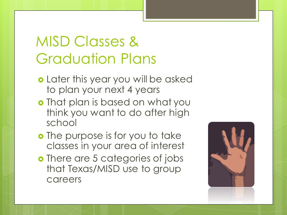 MISD Classes & Graduation Plans  Later this year you will be asked to plan your next 4 years  That plan is based on what you think you want to do after high school  The purpose is for you to take classes in your area of interest  There are 5 categories of jobs that Texas/MISD use to group careers