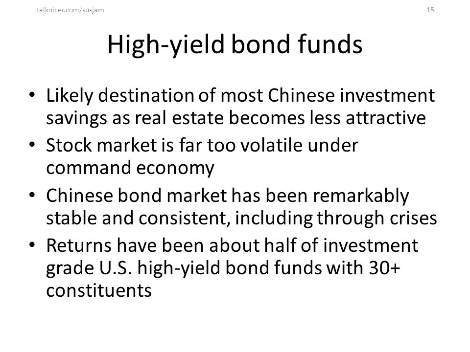 High-yield bond funds Likely destination of most Chinese investment savings as real estate becomes less attractive Stock market is far too volatile un