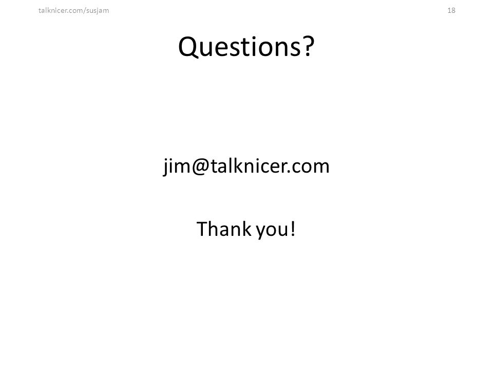 Questions? jim@talknicer.com Thank you! talknicer.com/susjam18