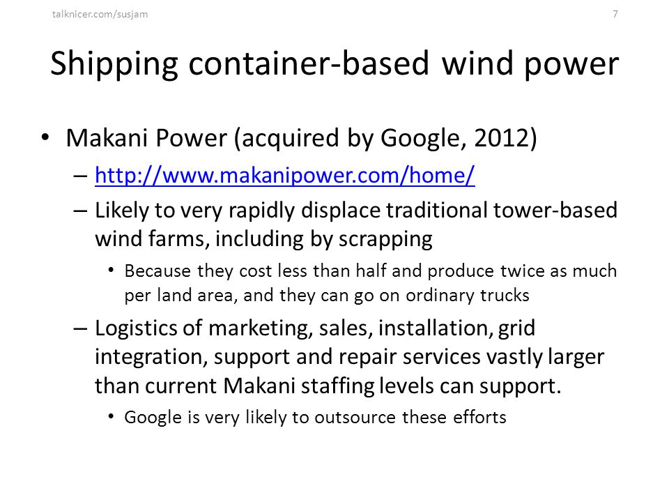 Shipping container-based wind power Makani Power (acquired by Google, 2012) – http://www.makanipower.com/home/ http://www.makanipower.com/home/ – Like