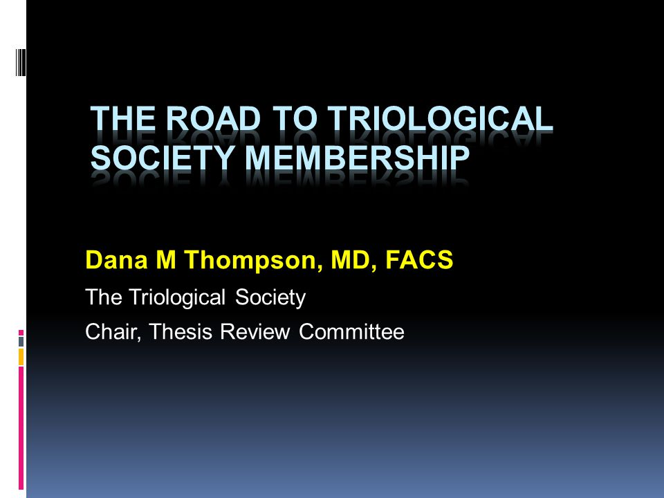 Dana M Thompson, MD, FACS The Triological Society Chair, Thesis Review Committee