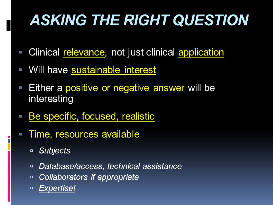 ASKING THE RIGHT QUESTION  Clinical relevance, not just clinical application  Will have sustainable interest  Either a positive or negative answer