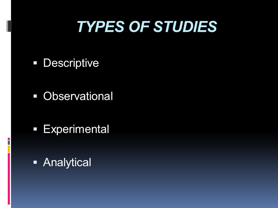 TYPES OF STUDIES  Descriptive  Observational  Experimental  Analytical