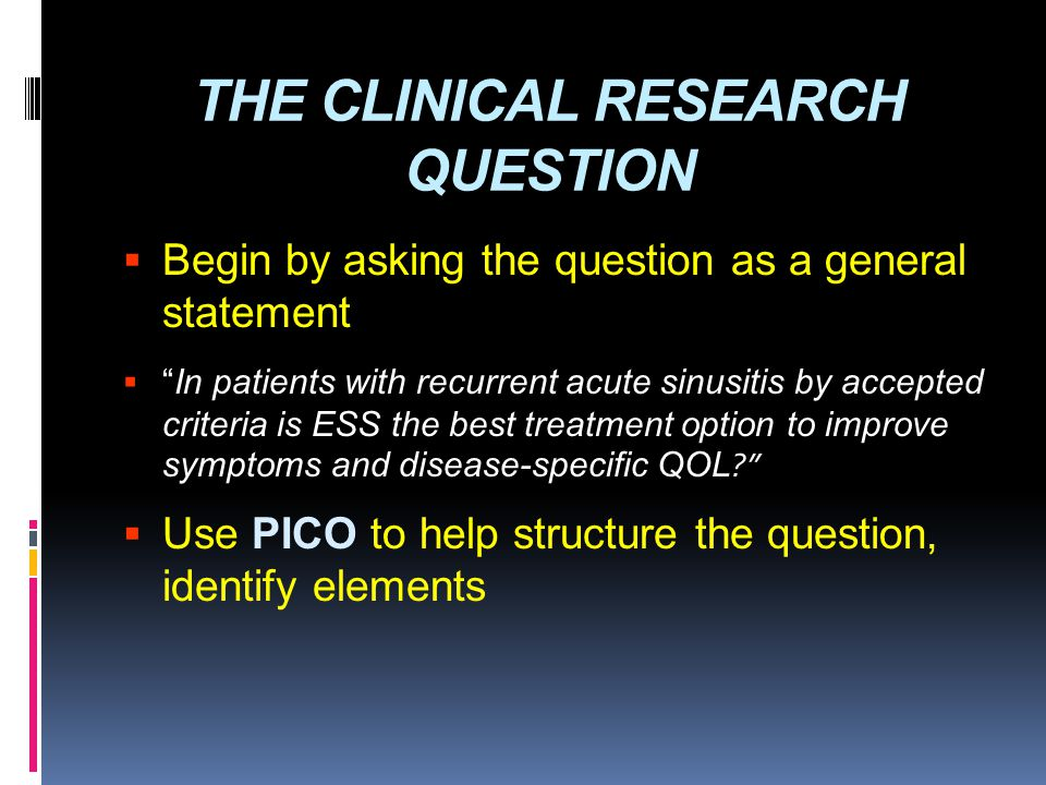"THE CLINICAL RESEARCH QUESTION  Begin by asking the question as a general statement  ""In patients with recurrent acute sinusitis by accepted criteri"