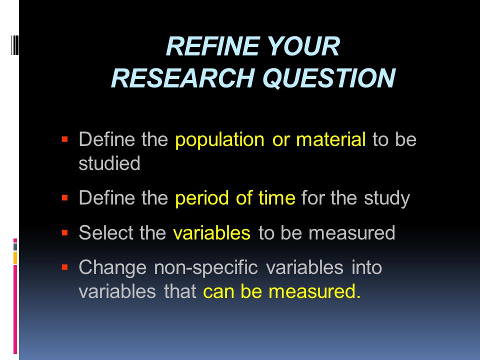 REFINE YOUR RESEARCH QUESTION  Define the population or material to be studied  Define the period of time for the study  Select the variables to be