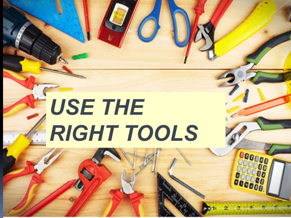 USE THE RIGHT TOOLS
