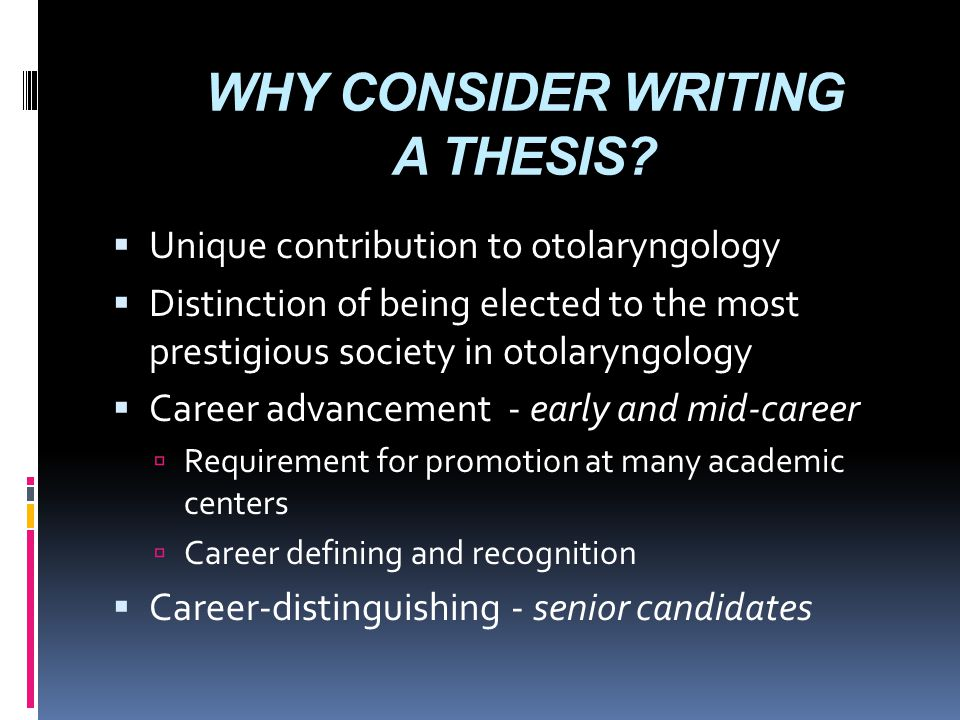 WHY CONSIDER WRITING A THESIS?  Unique contribution to otolaryngology  Distinction of being elected to the most prestigious society in otolaryngolog
