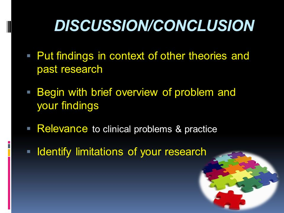 DISCUSSION/CONCLUSION  Put findings in context of other theories and past research  Begin with brief overview of problem and your findings  Relevan
