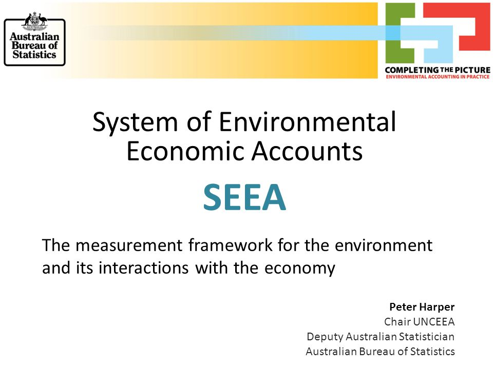 System of Environmental Economic Accounts SEEA The measurement framework for the environment and its interactions with the economy Peter Harper Chair UNCEEA Deputy Australian Statistician Australian Bureau of Statistics