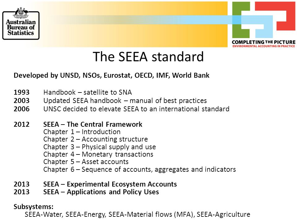 The SEEA standard Developed by UNSD, NSOs, Eurostat, OECD, IMF, World Bank 1993Handbook – satellite to SNA 2003 Updated SEEA handbook – manual of best practices 2006 UNSC decided to elevate SEEA to an international standard 2012 SEEA – The Central Framework Chapter 1 – Introduction Chapter 2 – Accounting structure Chapter 3 – Physical supply and use Chapter 4 – Monetary transactions Chapter 5 – Asset accounts Chapter 6 – Sequence of accounts, aggregates and indicators 2013SEEA – Experimental Ecosystem Accounts 2013SEEA – Applications and Policy Uses Subsystems: SEEA-Water, SEEA-Energy, SEEA-Material flows (MFA), SEEA-Agriculture