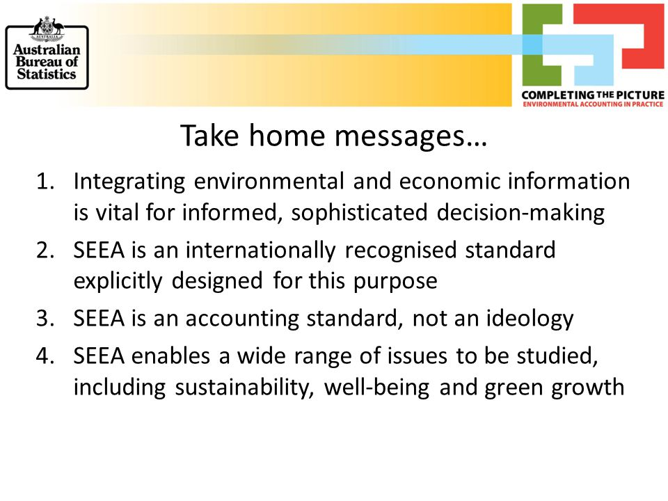 Take home messages… 1.Integrating environmental and economic information is vital for informed, sophisticated decision-making 2.SEEA is an internation