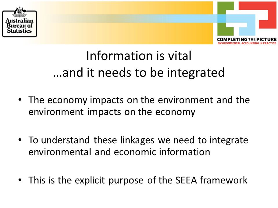 Information is vital …and it needs to be integrated The economy impacts on the environment and the environment impacts on the economy To understand th