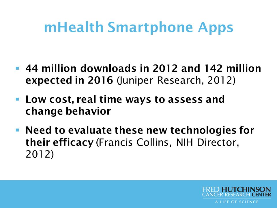 mHealth Smartphone Apps  44 million downloads in 2012 and 142 million expected in 2016 (Juniper Research, 2012)  Low cost, real time ways to assess and change behavior  Need to evaluate these new technologies for their efficacy (Francis Collins, NIH Director, 2012)