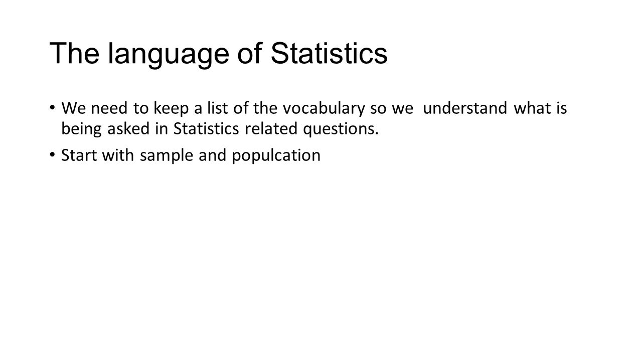 The language of Statistics We need to keep a list of the vocabulary so we understand what is being asked in Statistics related questions. Start with s