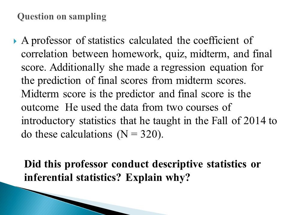  A professor of statistics calculated the coefficient of correlation between homework, quiz, midterm, and final score. Additionally she made a regres