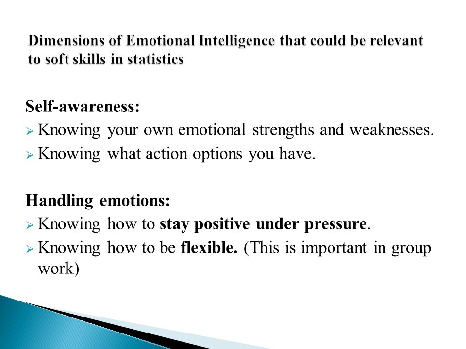 Self-awareness:  Knowing your own emotional strengths and weaknesses.  Knowing what action options you have. Handling emotions:  Knowing how to sta