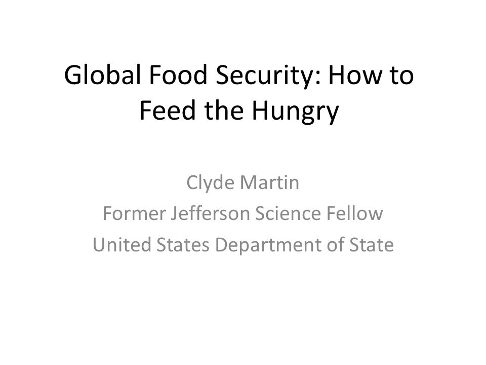 Global Food Security: How to Feed the Hungry Clyde Martin Former Jefferson Science Fellow United States Department of State
